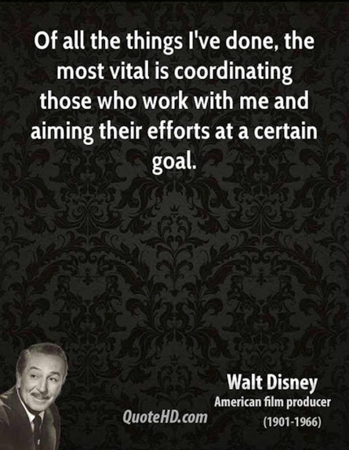 """61 Inspirational Disney Quotes - """"Of all the things I've done, the most vital is coordinating those who work with me and aiming their efforts at a certain goal."""" - Walt Disney"""