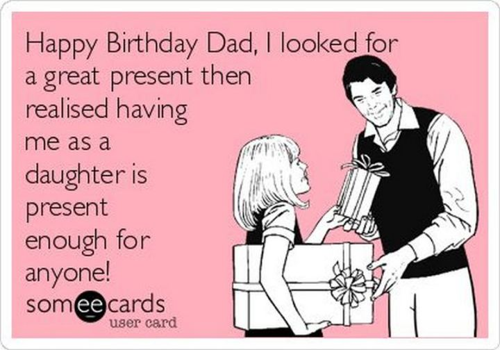 """47 Happy Birthday Dad Memes - """"Happy birthday dad, I looked for a great present then realized having me as a daughter is present enough for anyone!"""""""