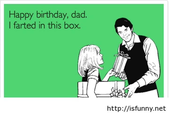 "47 Happy Birthday Dad Memes - ""Happy birthday, dad. I farted in this box."""