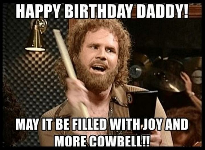 """47 Happy Birthday Dad Memes - """"Happy birthday daddy! May it be filled with joy and more cowbell!!"""""""