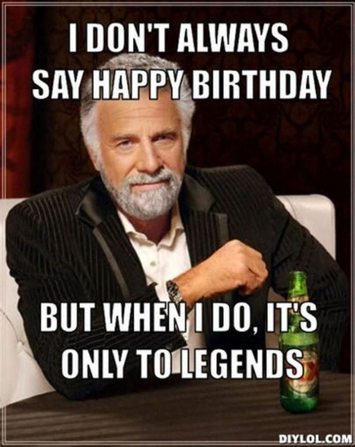 """47 Happy Birthday Dad Memes - """"I don't always say happy birthday but when I do, it's only to legends."""""""