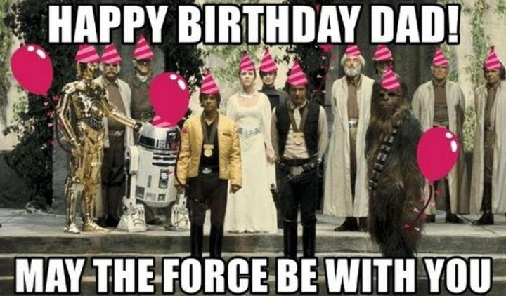 """47 Happy Birthday Dad Memes - """"Happy birthday dad! May the force be with you."""""""