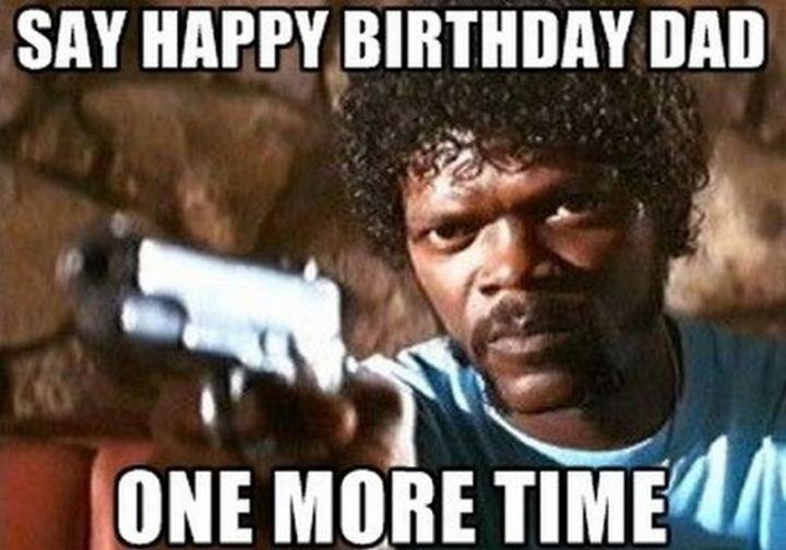 "47 Happy Birthday Dad Memes - ""Say happy birthday dad one more time."""