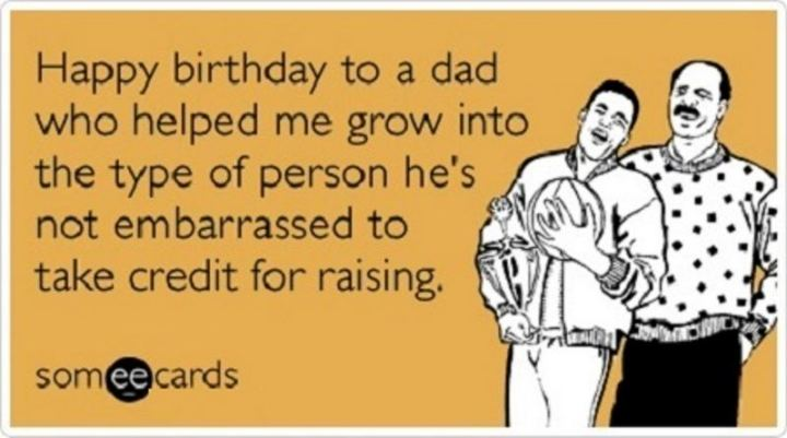"""47 Happy Birthday Dad Memes - """"Happy birthday to a dad who helped me grow into the type of person he's not embarrassed to take credit for raising."""""""