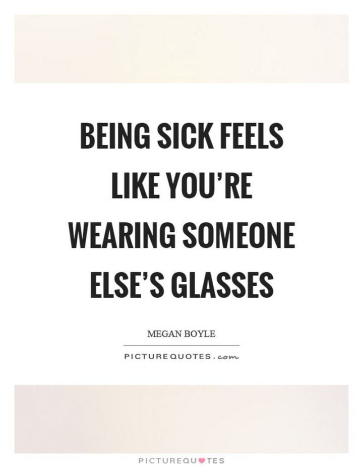 """53 Sick Quotes - """"Being sick feels like you're wearing someone else's glasses."""" - Megan Boyle"""