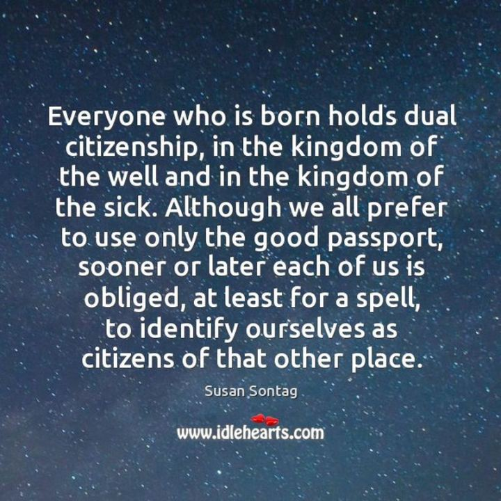"""53 Sick Quotes - """"Everyone who is born holds dual citizenship, in the kingdom of the well and in the kingdom of the sick. Although we all prefer to use only the good passport, sooner or later each of us is obliged, at least for a spell, to identify ourselves as citizens of that other place."""" - Susan Sontag"""