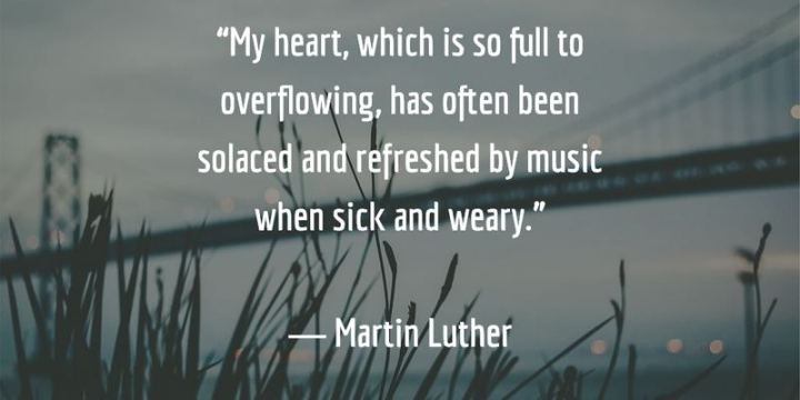 """53 Sick Quotes - """"My heart, which is so full to overflowing, has often been solaced and refreshed by music when sick and weary."""" - Martin Luther"""