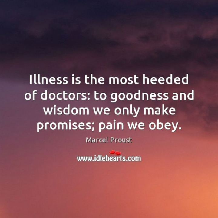 """53 Sick Quotes - """"Illness is the most heeded of doctors: to goodness and wisdom we only make promises; pain we obey."""" - Marcel Proust"""