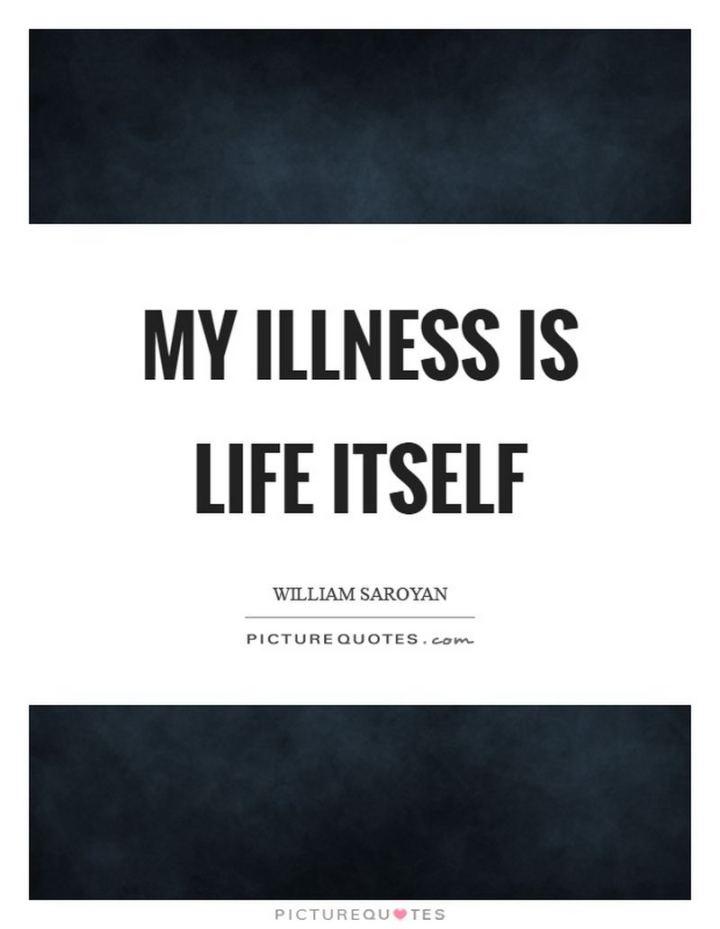 "53 Sick Quotes - ""My illness is life itself."" - William Saroyan"