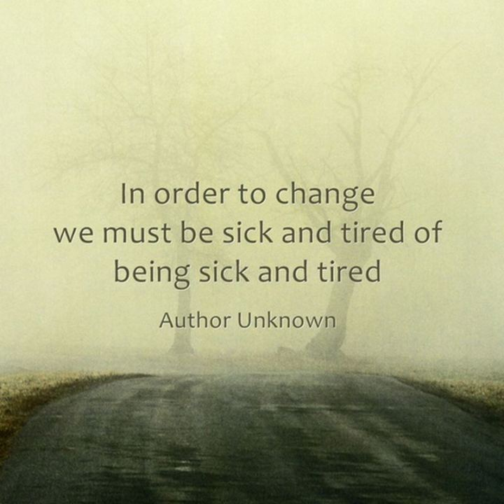 """53 Sick Quotes - """"In order to change, we must be sick and tired of being sick and tired."""" - Anonymous"""