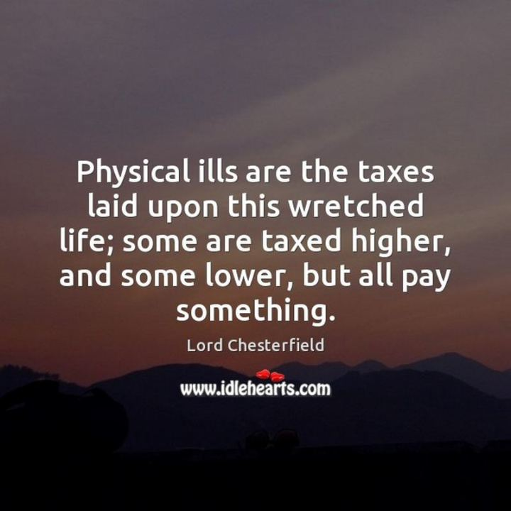 """53 Sick Quotes - """"Physical ills are the taxes laid upon this wretched life; some are taxed higher, and some lower, but all pay something."""" - Lord Chesterfield"""