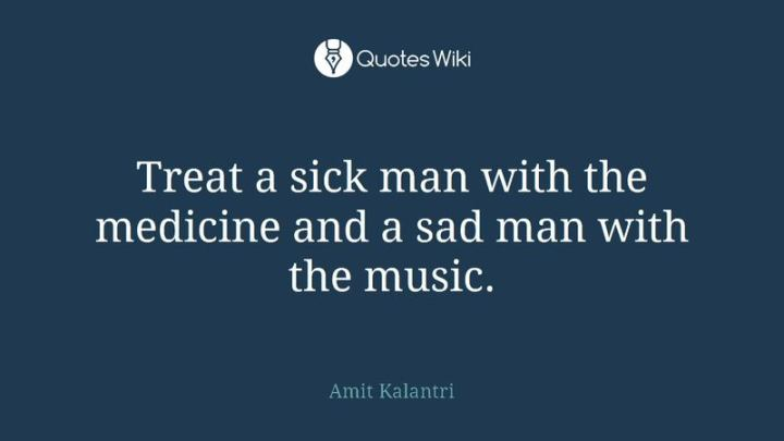 """53 Sick Quotes - """"Treat a sick man with the medicine and a sad man with the music."""" - Amit Kalantri"""