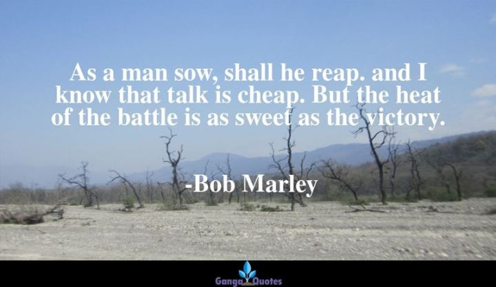 "33 Bob Marley Quotes - ""As a man sow, shall he reap. and I know that talk is cheap. But the heat of the battle is as sweet as the victory."" - Bob Marley"