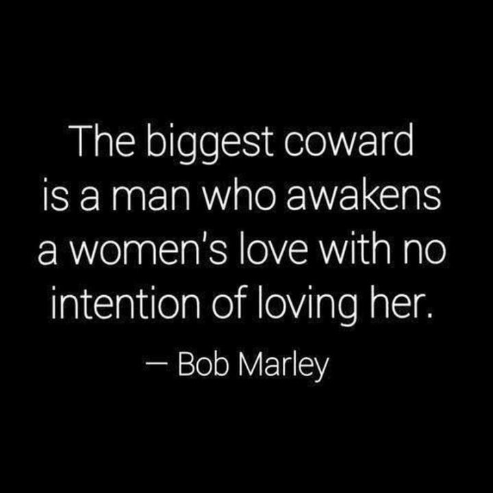 "33 Bob Marley Quotes - ""The biggest coward of a man is to awaken the love of a woman without the intention of loving her."" - Bob Marley"