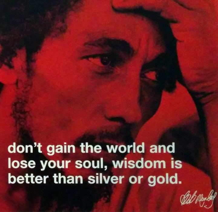 "33 Bob Marley Quotes - ""Don't gain the world and lose your soul; wisdom is better than silver or gold."" - Bob Marley"