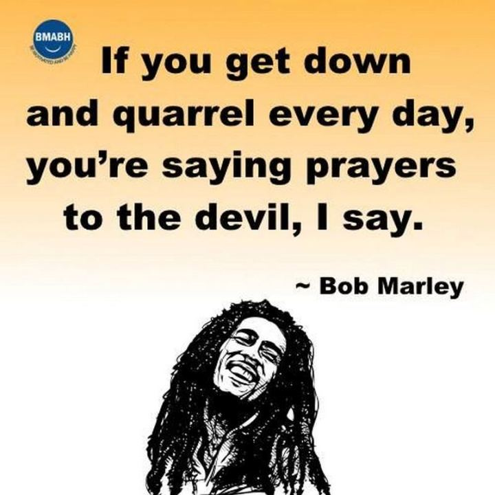 "33 Bob Marley Quotes - ""If you get down and quarrel every day, you're saying prayers to the devil, I say."" - Bob Marley"