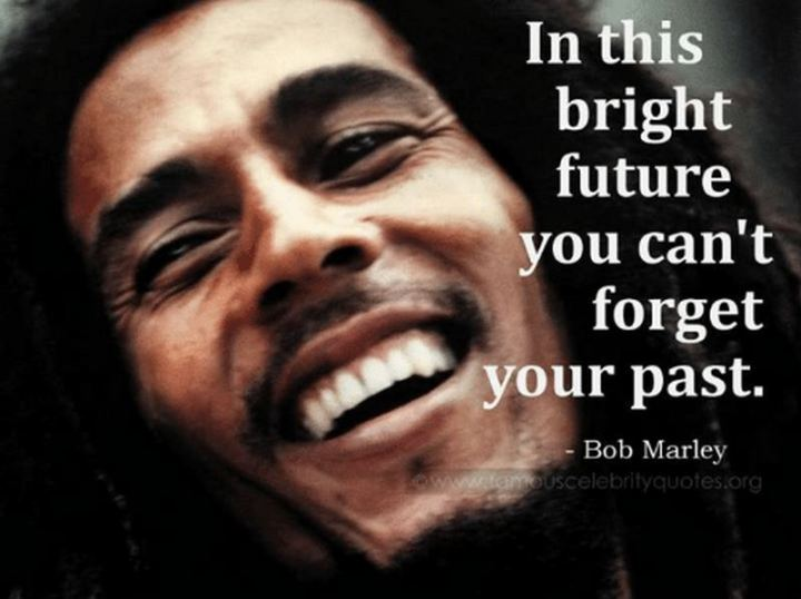 "33 Bob Marley Quotes - ""In this great future, you can't forget your past."" - Bob Marley"