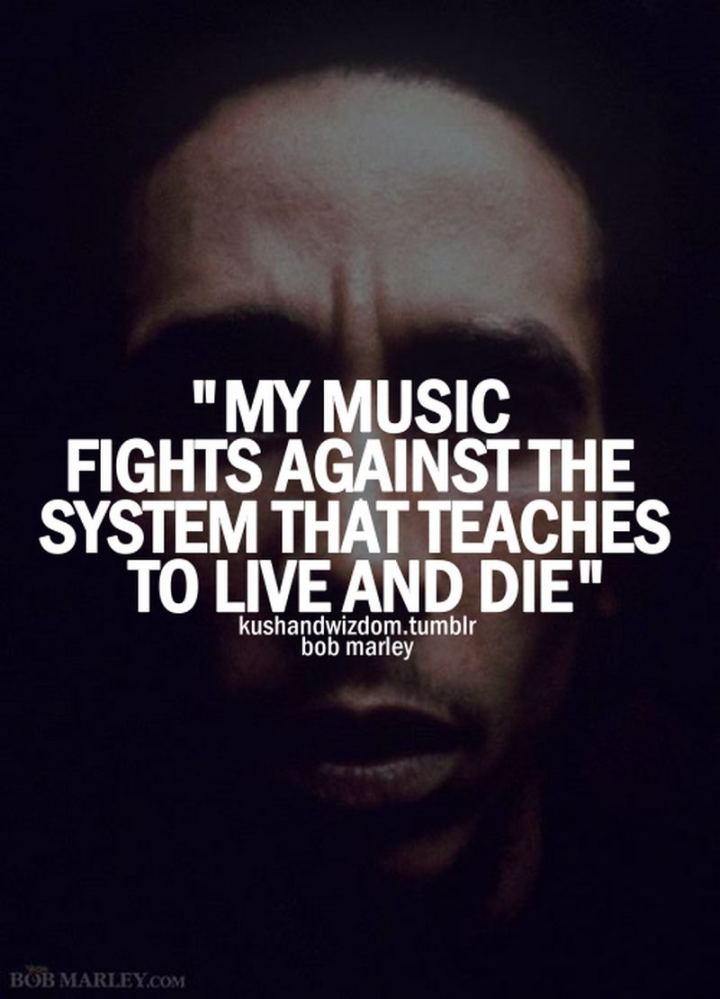 "33 Bob Marley Quotes - ""My music fights against the system that teaches to live and die."" - Bob Marley"