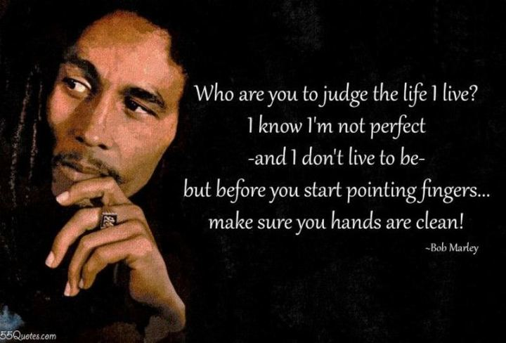 "33 Bob Marley Quotes - ""Who are you to judge the life I live? I know I'm not perfect — and I don't live to be — but before you start pointing fingers, make sure your hands are clean!"" - Bob Marley"
