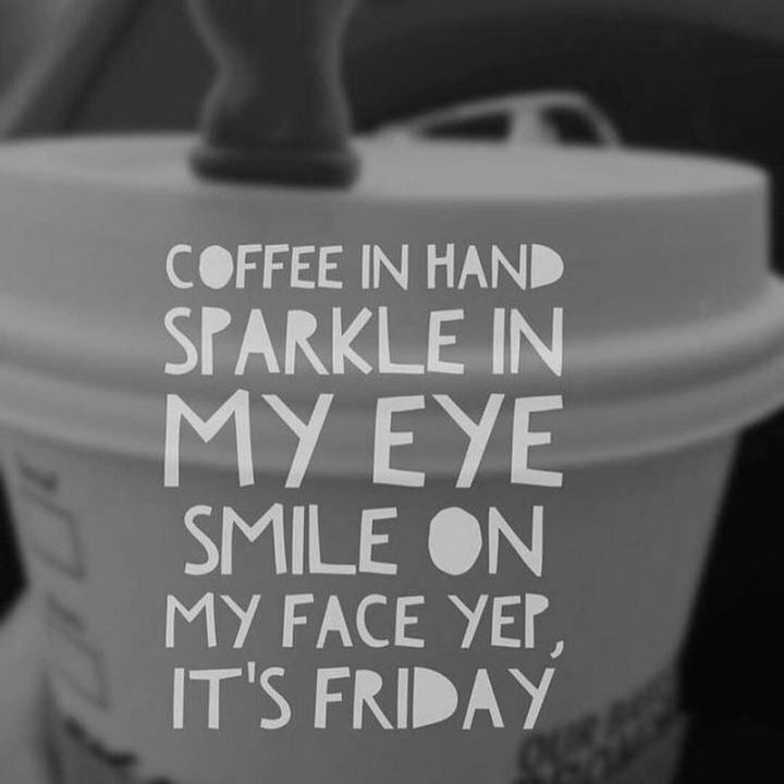 """47 Friday Quotes - """"Coffee in hand, sparkle in my eye, smile on my face yep, it's Friday."""" - Anonymous"""