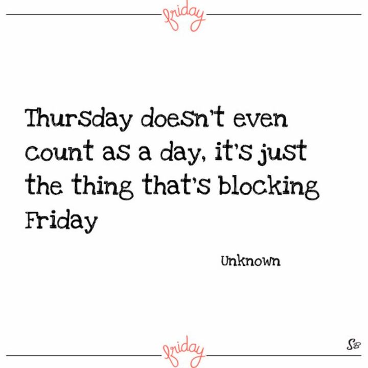 """47 Friday Quotes - """"Thursday doesn't even count as a day, it's just the thing that's blocking Friday."""" - Anonymous"""