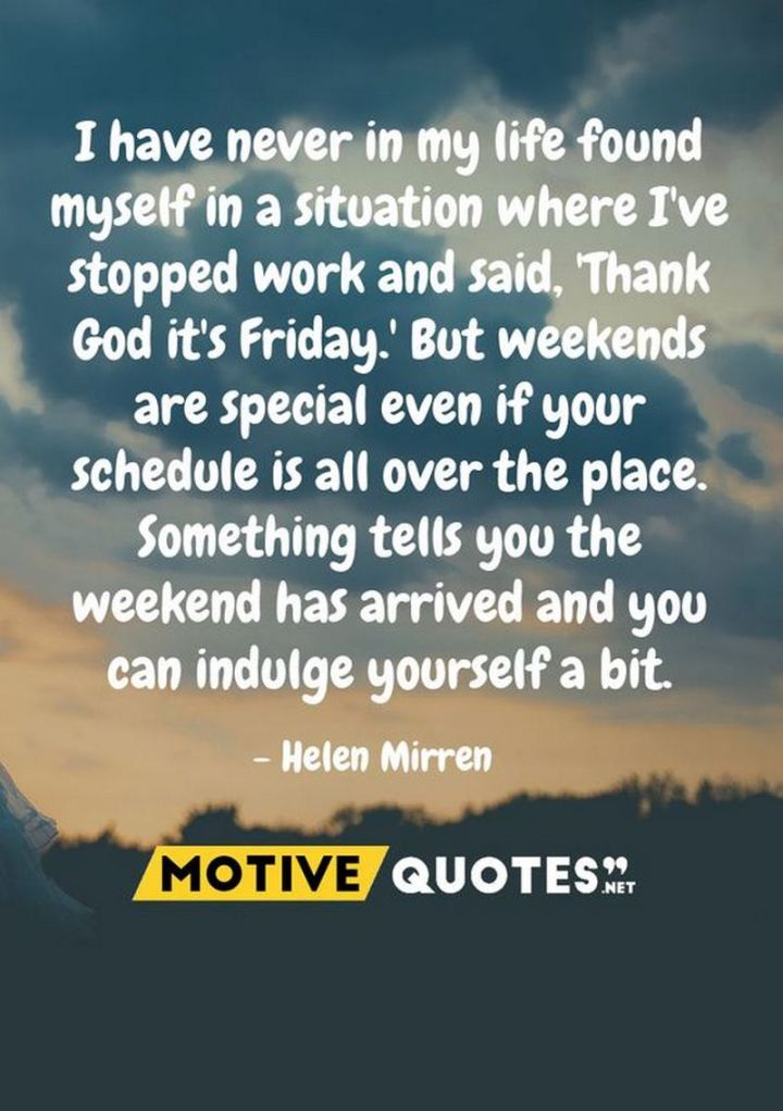 """47 Friday Quotes - """"I have never in my life found myself in a situation where I've stopped work and said, 'Thank God it's Friday.' But weekends are special even if your schedule is all over the place. Something tells you the weekend has arrived and you can indulge yourself a bit."""" - Helen Mirren"""