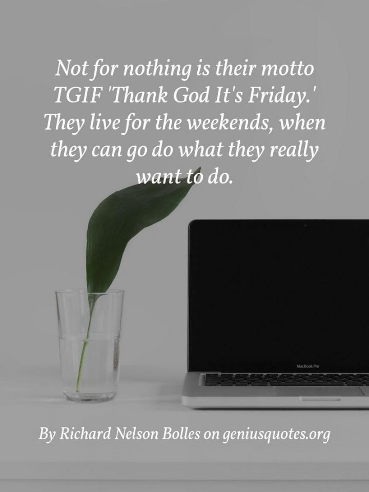 """47 Friday Quotes - """"Not for nothing is their motto TGIF – 'Thank God It's Friday.' They live for the weekends when they can go do what they really want to do."""" - Richard Nelson Bolles"""