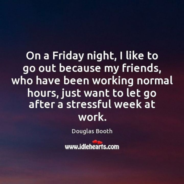 """47 Friday Quotes - """"On a Friday night, I like to go out because my friends, who have been working normal hours, just want to let go after a stressful week at work."""" - Douglas Booth"""