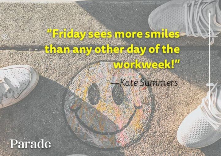 """47 Friday Quotes - """"Friday sees more smiles than any other day of the workweek!"""" - Kate Summers"""