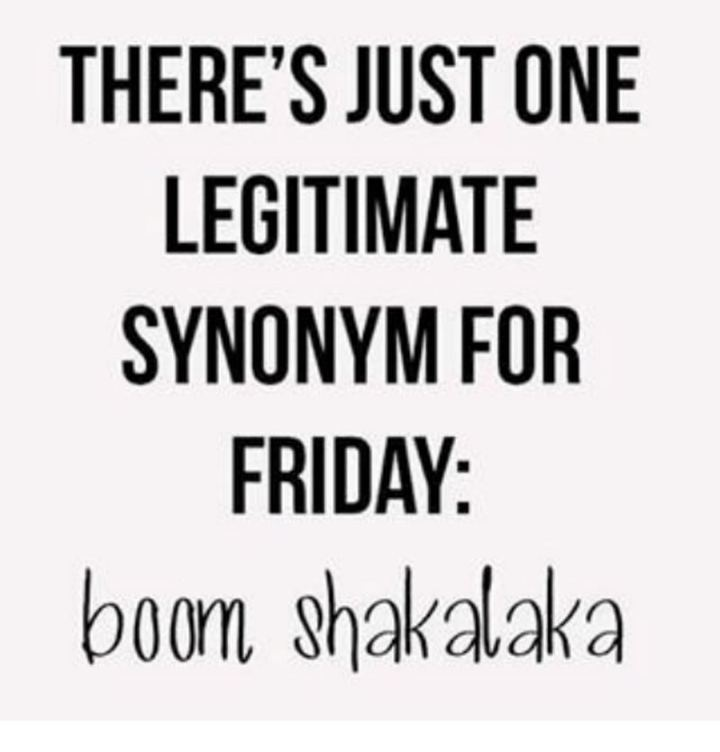 """47 Friday Quotes - """"There's just one legitimate synonym for Friday: Boom Shakalaka."""" - Anonymous"""