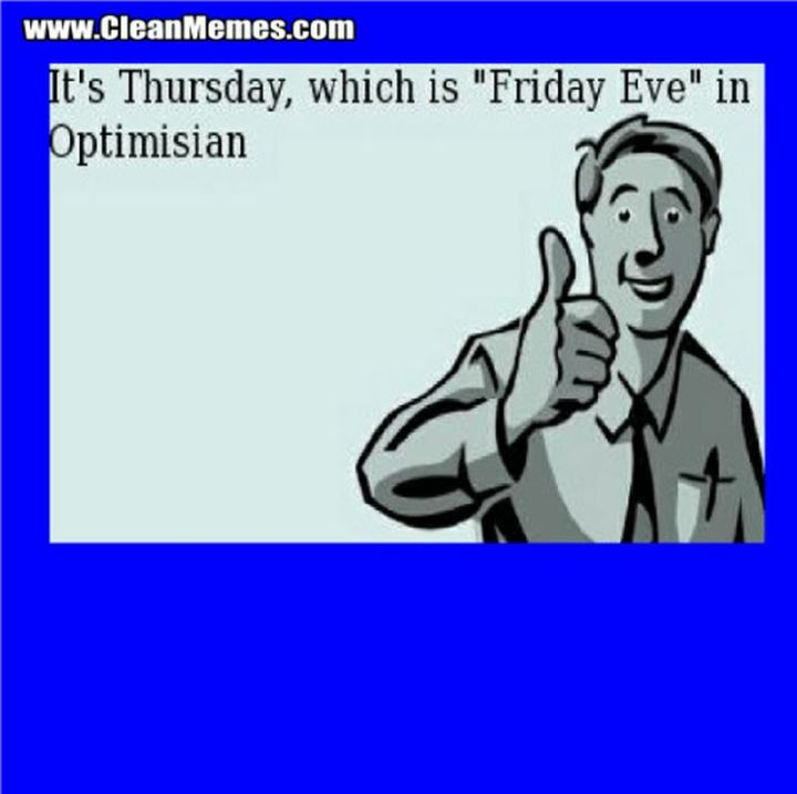 """47 Friday Quotes - """"It's Thursday, which is 'Friday Eve' in Optimisian."""" - Anonymous"""