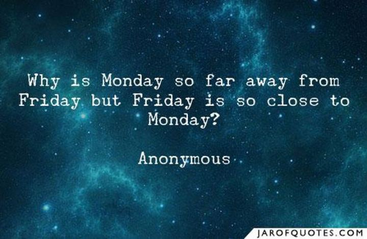 """47 Friday Quotes - """"Why is Monday so far away from Friday but Friday is so close to Monday?"""" - Anonymous"""