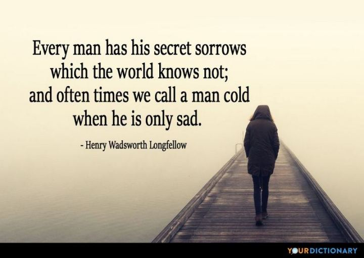 "53 Happy Quotes - ""Every man has his secret sorrows which the world knows not; and often times we call a man cold when he is only sad."" - Henry Wadsworth Longfellow"