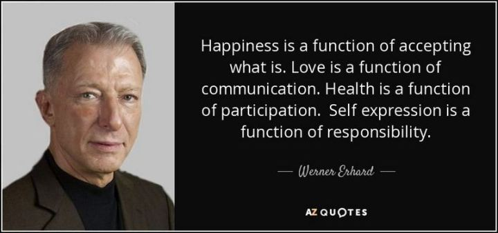 "53 Happy Quotes - ""Happiness is a function of accepting what is. Love is a function of communication. Health is a function of participation. Self-expression is a function of responsibility."" - Werner Erhard"