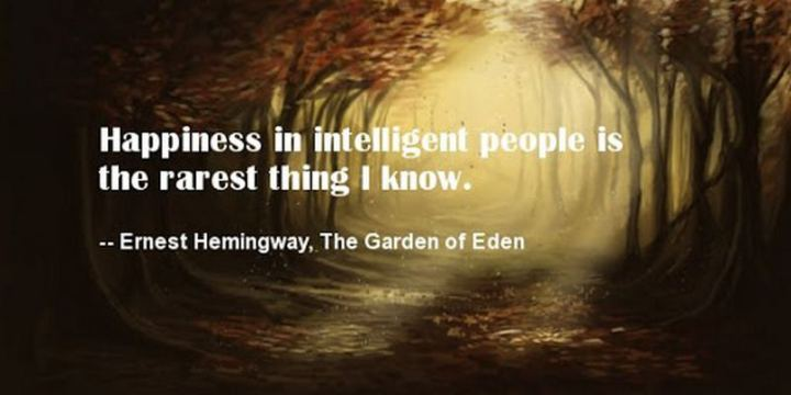 "53 Happy Quotes - ""Happiness in intelligent people is the rarest thing I know."" - Ernest Hemingway"