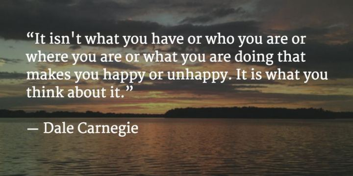 "53 Happy Quotes - ""It isn't what you have or who you are or where you are or what you are doing that makes you happy or unhappy. It is what you think about it."" - Dale Carnegie"