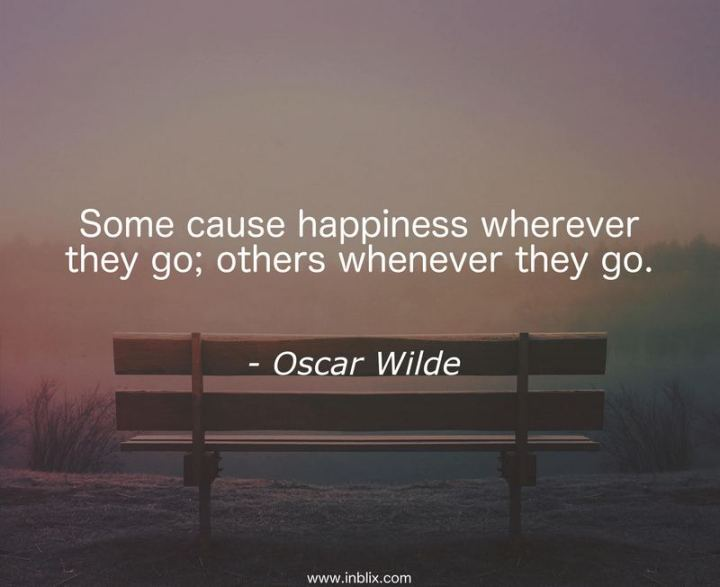 "53 Happy Quotes - ""Some cause happiness wherever they go; others whenever they go."" - Oscar Wilde"