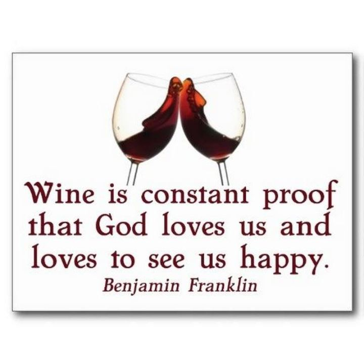 "53 Happy Quotes - ""Wine is constant proof that God loves us and loves to see us happy."" - Benjamin Franklin​"