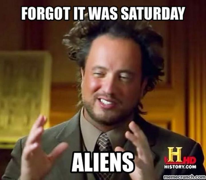 "101 Saturday Memes - ""Forgot it was Saturday aliens."""