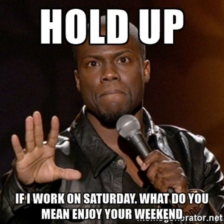 "101 Saturday Memes - ""Hold up. If I work on Saturday. What do you mean ""enjoy your weekend""."""
