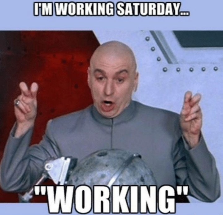 "101 Saturday Memes - ""I'm working Saturday...""Working ""."""