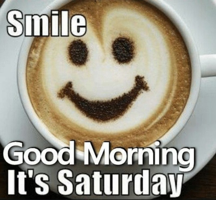 "101 Saturday Memes - ""Smile. Good morning. It's Saturday."""