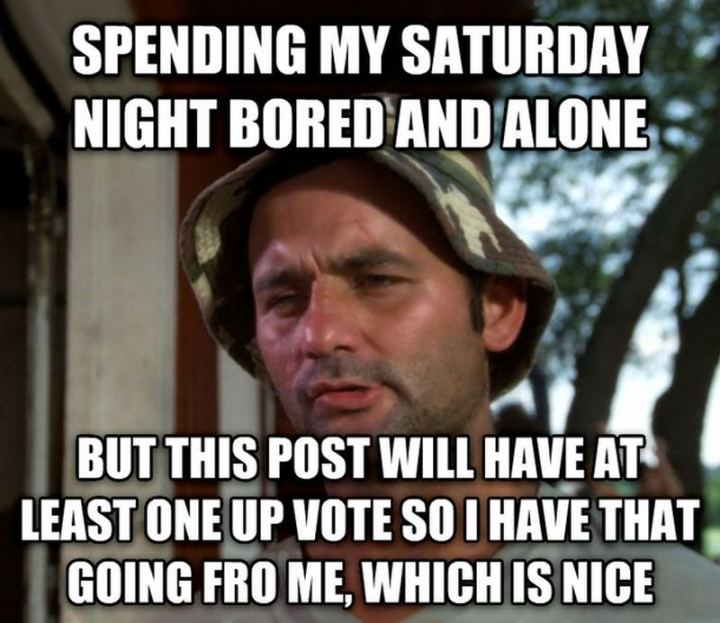 "101 Saturday Memes - ""Spending my Saturday night bored and alone but this post will have at least one upvote so I have that going for me, which is nice."""