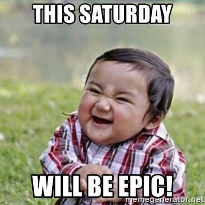 "101 Saturday Memes - ""This Saturday will be epic!"""