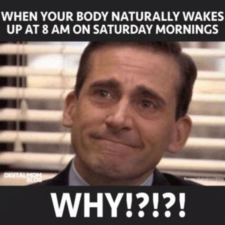 "101 Saturday Memes - ""When your body naturally wakes up at 8 am on Saturday mornings. Why!?!?!?"""