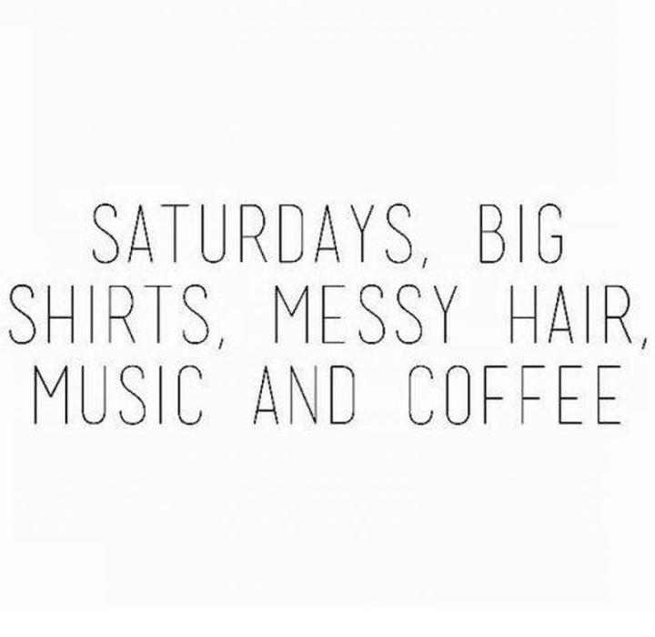 "59 Saturday Quotes - ""Saturdays, big shirts, messy hair, music, & coffee."" -  Unknown"