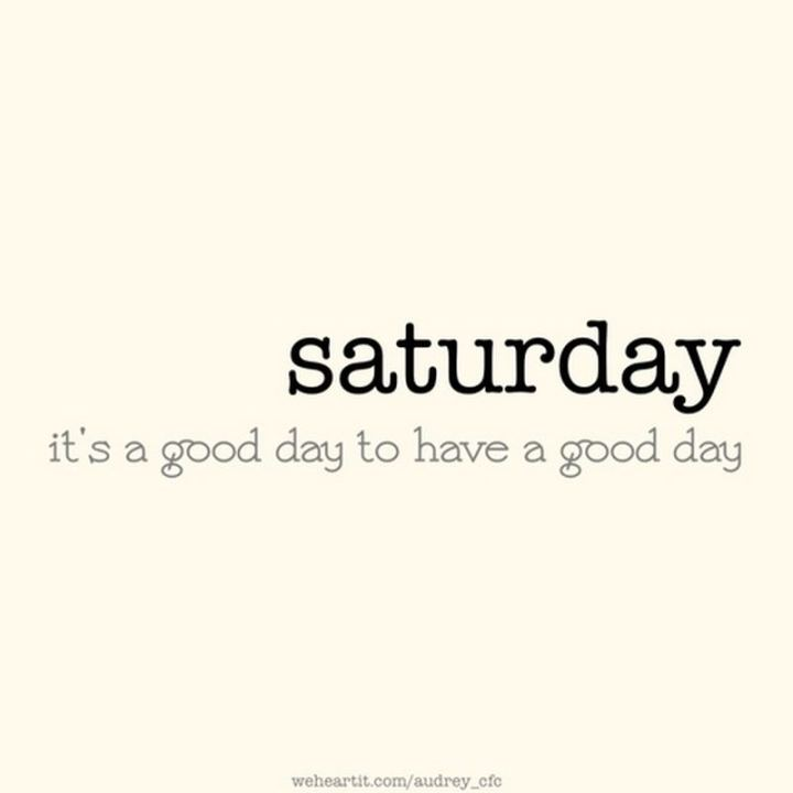 """59 Saturday Quotes - """"Saturday. It's a good day to have a good day."""" - Unknown"""