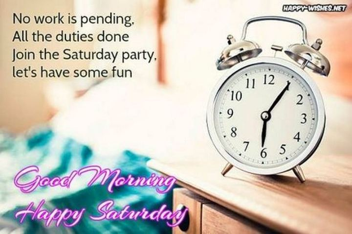 """59 Saturday Quotes - """"No work is pending, all the duties done, join the Saturday party, let's have some fun. Good morning. Happy Saturday."""" - Unknown"""