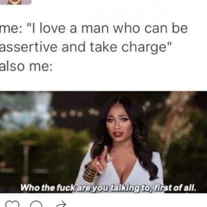 "79 Sex Memes - ""Me: I love a man who can be assertive and take charge. Also me: Who the [censored] are you talking to, first of all."""