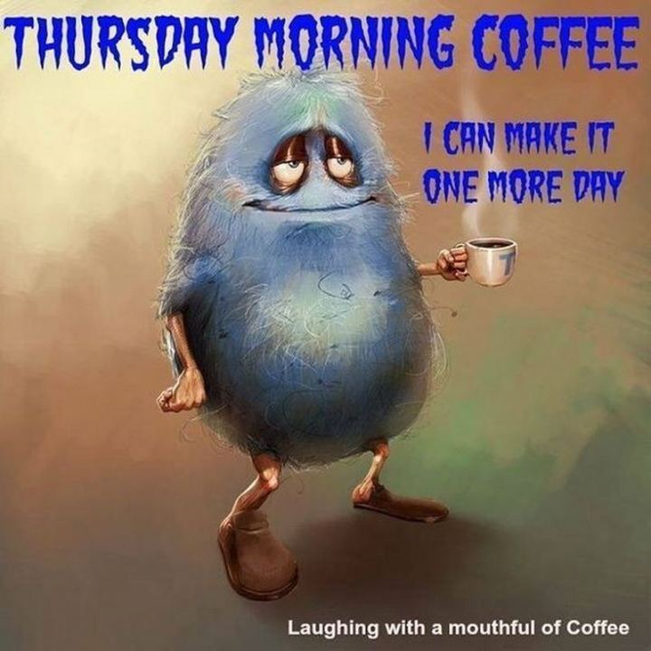 "101 Thursday Memes - ""Thursday morning coffee. I can make it one more day."""